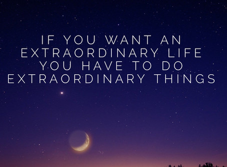 If you want an extraordinary life, you have to do extraordinary things!