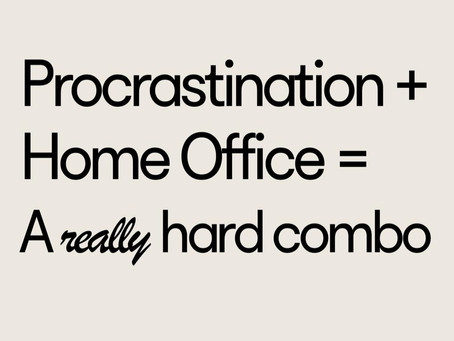 PROCRASTINATION + HOME OFFICE = A -REALLY- HARD COMBO