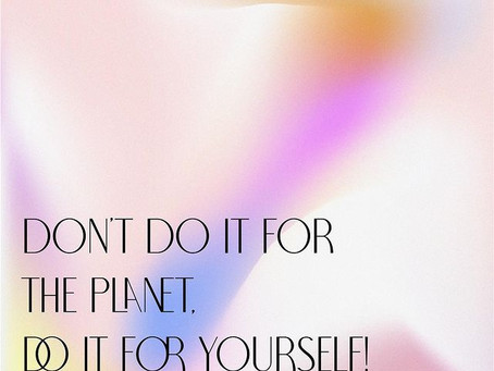 DON'T DO IT FOR THE PLANET, DO IT FOR YOURSELF!