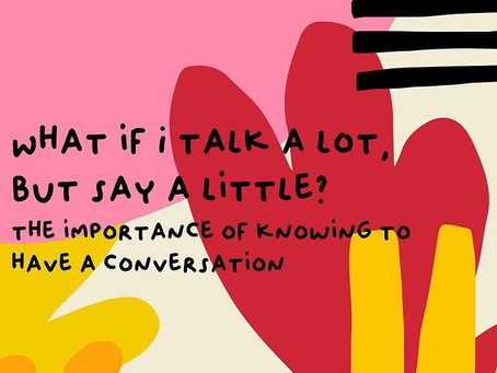 WHAT IF I TALK A LOT, BUT SAY A LITTLE?: THE IMPORTANCE OF KNOWING TO HAVE A CONVERSATION