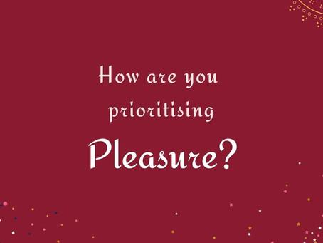 How are you prioritising Pleasure?