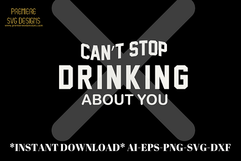 Can't Stop Drinking About You SVG