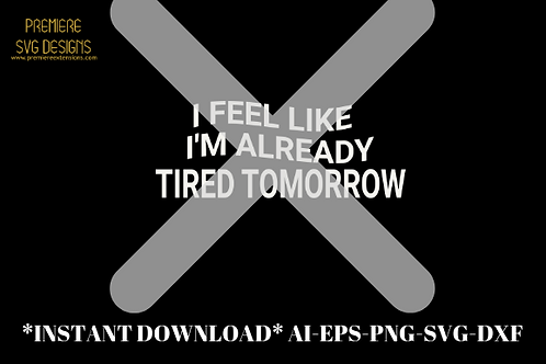 I Feel Like I'm Already Tired Tomorrow SVG