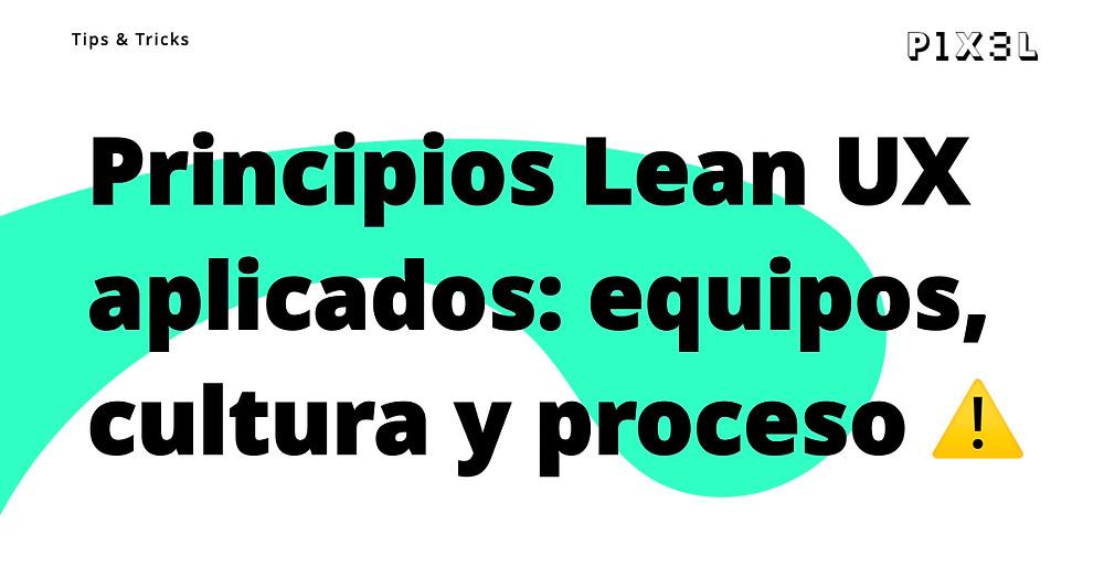 Principios Lean Ux aplicados en equipos, cultura y proceso