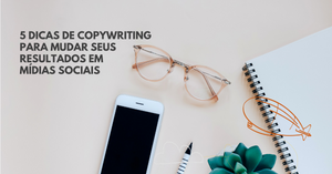 A imagem mostra uma mesa de trabalho e sobre ela um caderno, um óculos e um telefone celular. No canto superior esquerdo está o título do post: 5 dicas de copywriting para mudar seus resultados em mídias sociais.
