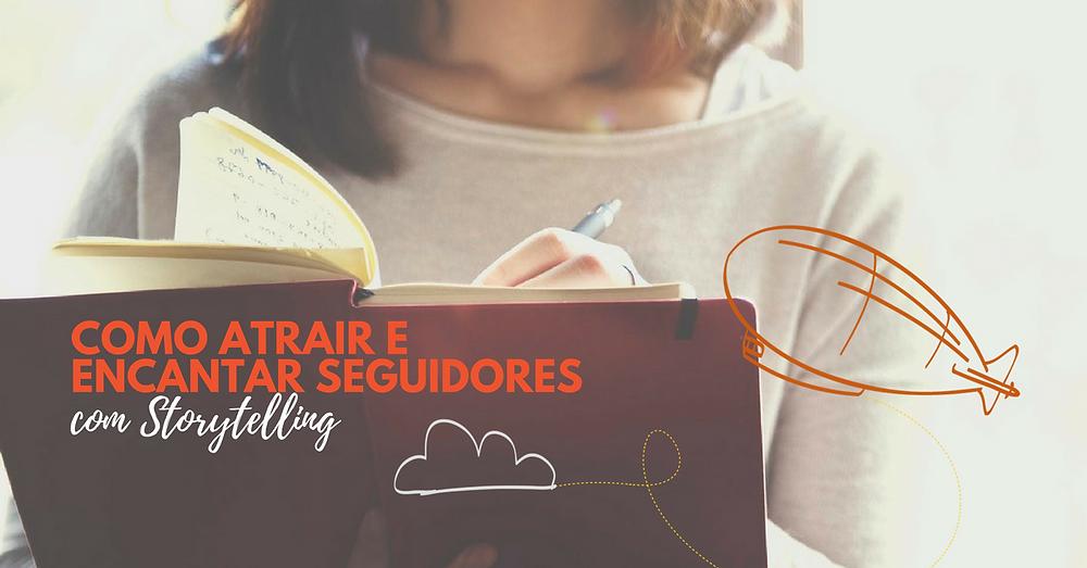 Na imagem uma mulher escreve em um caderno usando uma lapiseira. Sobre a imagem há o texto: Como atrair e encantar seguidores com storytelling.
