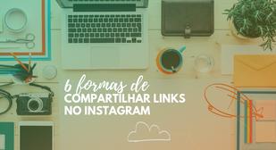 6 formas de compartilhar links no Instagram