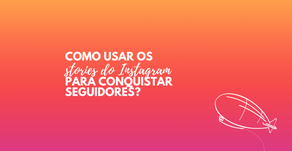 Como usar os stories do Instagram para conquistar seguidores?