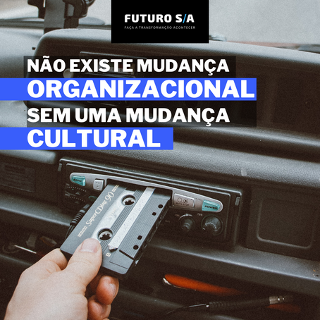 Não existe mudança organizacional sem mudança cultural