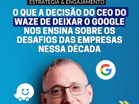 O que a decisão do CEO do Waze de deixar o Google nos ensina sobre os desafios das empresas hoje