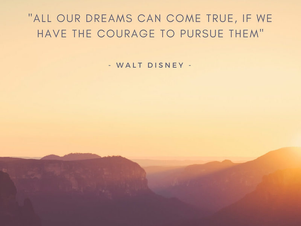 """""""All our dreams can come true, if we have the courage to pursue them."""""""