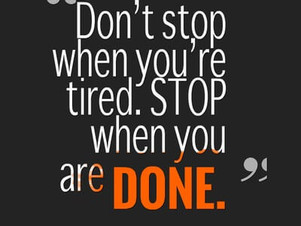 Don't stop when you're tired. Stop when you are DONE.
