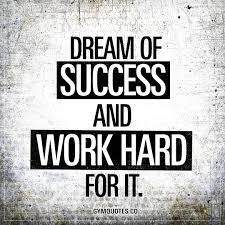Dream of Success and Work Hard for it.