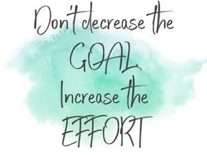 Don't decrease the Goal, increase the Effort.