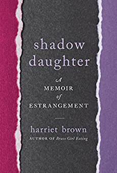 BOOK REVIEW: SHADOW DAUGHTER: A MEMOIR OF ESTRANGEMENT by Harriet Brown