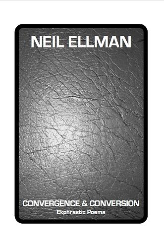'Convergence & Conversion : Ekphrastic Poems' by Neil Ellman (19 pages)