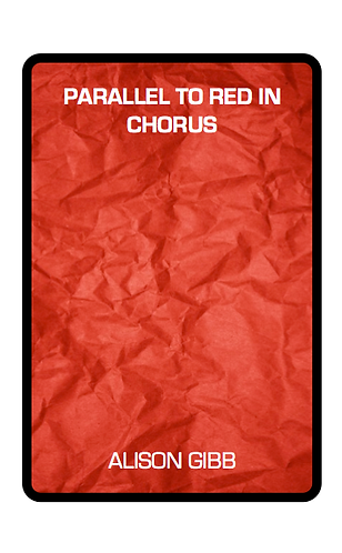 'Parallel to Red in Chorus' by Alison Gibb (29 pages)