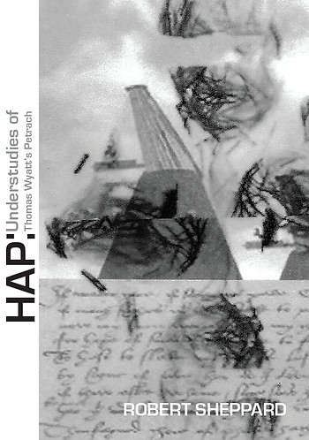 'HAP: Understudies of Thomas Wyatt's Petrarch' by Robert Sheppard (26 pages)