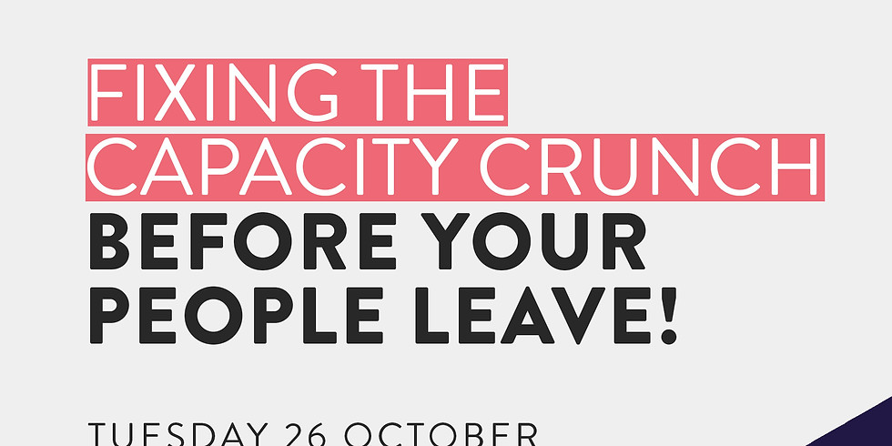Fixing the Capacity Crunch - Before your people leave!