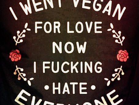 I WENT VEGAN FOR LOVE, NOW I FUCKING HATE EVERYONE