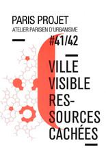 PARIS PROJET – N°41-42 – VILLE VISIBLE RESSOURCES CACHÉES