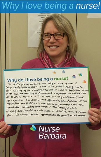 One of the primary reasons I love being a nurse is that it brings reality to the forefront in the nurse-patient-family relationship. Nursing requires knowledge, the wisdom and skill to apply that knowledge and the artistry to communicate compassion to individuals all of whom receive in his or her own unique personality and life experience. The depth of this opportunity and challenge brings motivation and fulfillment-the ability to persevere amid the inevitable difficulties that arise in the nursing context. Nursing also provides a wide scope of practice and is never dull. It always provides opportunities for growth on all levels.