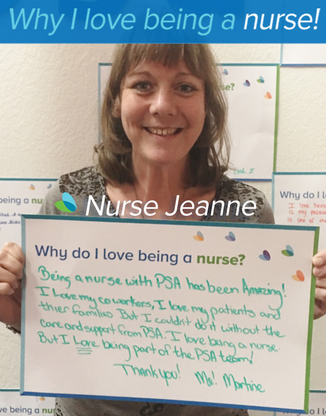 """Being a nurse with PSA has been Amazing! I love my co-workers, I love my patient's and their families, but I couldn't do it without the care and support from PSA. I love being a nurse, but I love being part of the PSA team""  Thank you! Me! Martine"