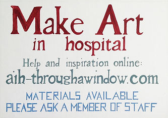 Poster with hand painted lettering reads: Make Art in hospital. Help and inspiration online: aih-throughawindow.com. Materials available, please ask a member of staff.