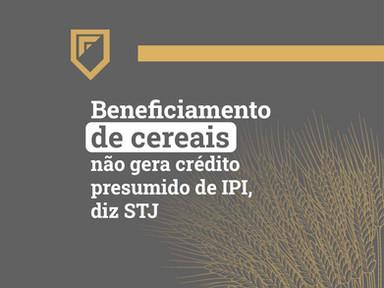 Beneficiamento de cereais não gera crédito presumido de IPI, diz STJ