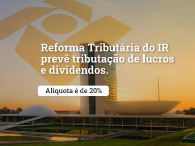 Reforma Tributária do IR prevê tributação de lucros e dividendos com alíquota de 20%