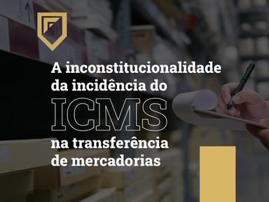 A inconstitucionalidade da incidência do ICMS na transferência de mercadorias