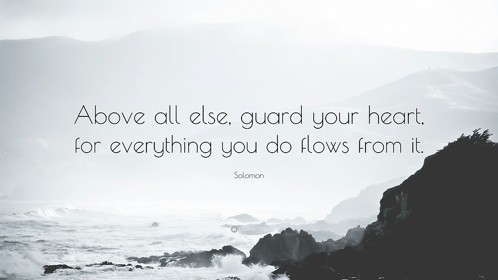 Link to downloading this screen pic:https://quotefancy.com/quote/1708301/Solomon-Above-all-else-guard-your-heart-for-everything-you-do-flows-from-it