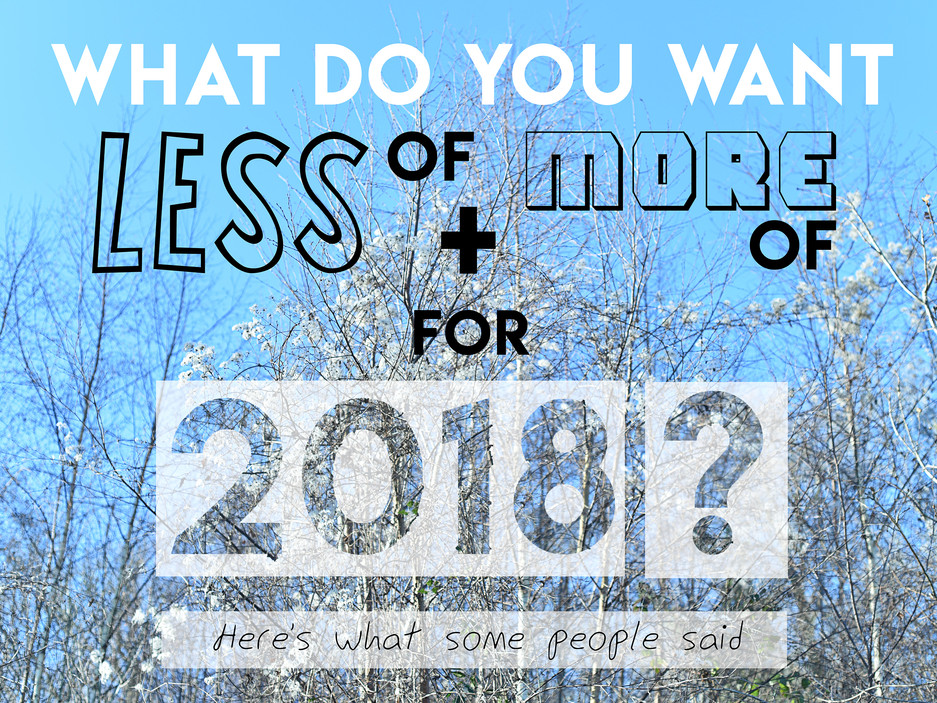 What do you want more of and less of for 2018?