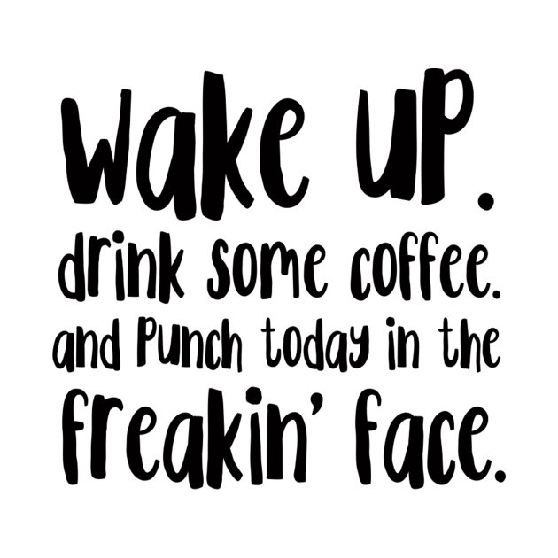 """To me, this now means, """"Wake up. Drink some coffee and today will punch me in the freakin' face with HIVES! LOL"""