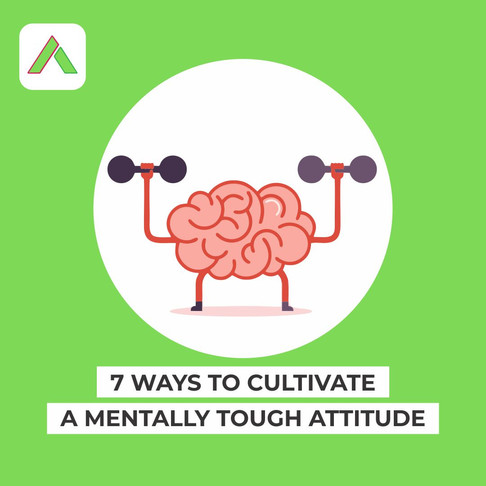 7 Ways To Cultivate A Mentally Tough Attitude