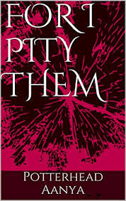 "Review Of ""For I Pity Them"" (by Potterhead Aanya)"
