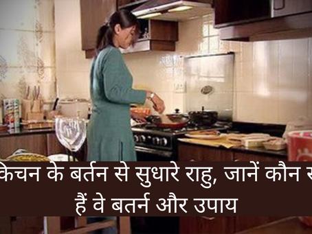 किचन के बर्तन से सुधारे राहु (Rahu), जानें कौन से हैं वे बतर्न और उपाय (remedy)