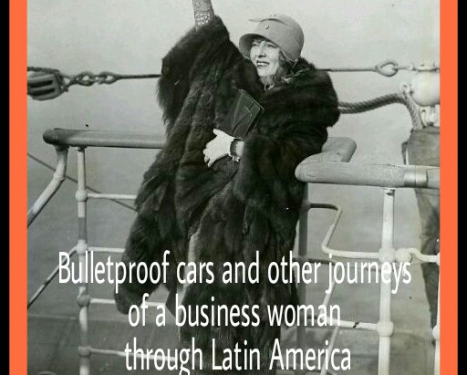 Bulletproof cars and other journeys of a business woman through Latin America