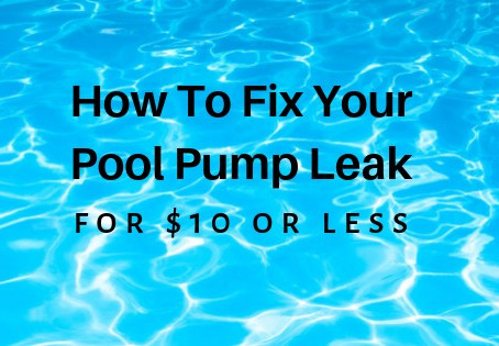 DIY Pool Pump Repair:  How to Fix a Pool Pump Leak for $10 or Less