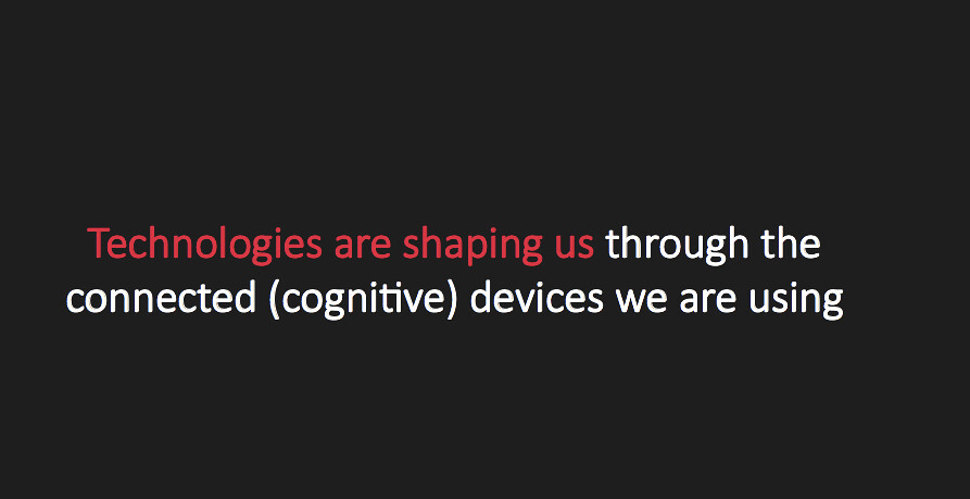 Technologies are shaping us though the connected (cognitive) devices we are using