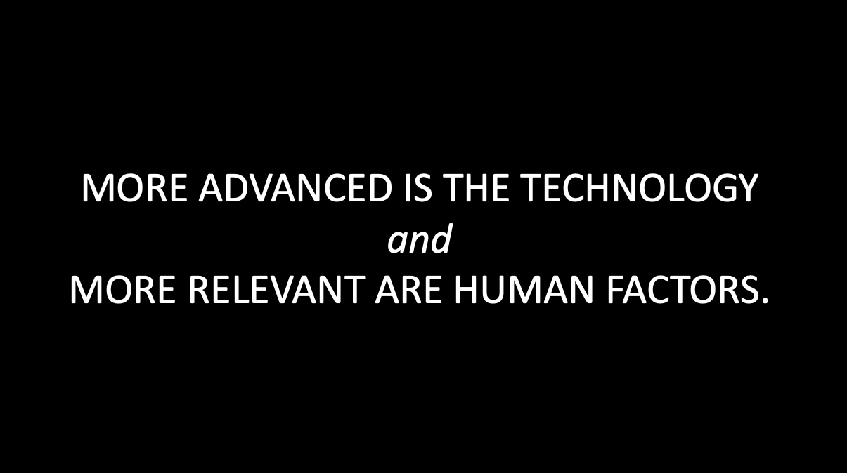MORE ADVANCED IS THE TECHNOLOGY andMORE RELEVANT ARE HUMAN FACTORS.