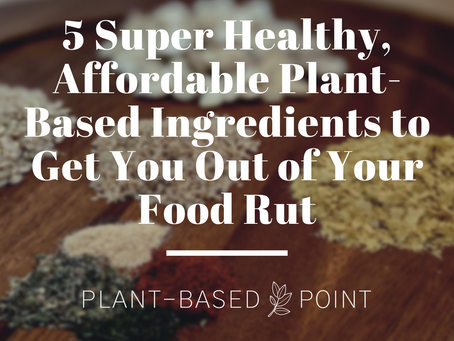 5 Super Healthy, Affordable Plant-Based Ingredients to Get You Out of Your Food Rut