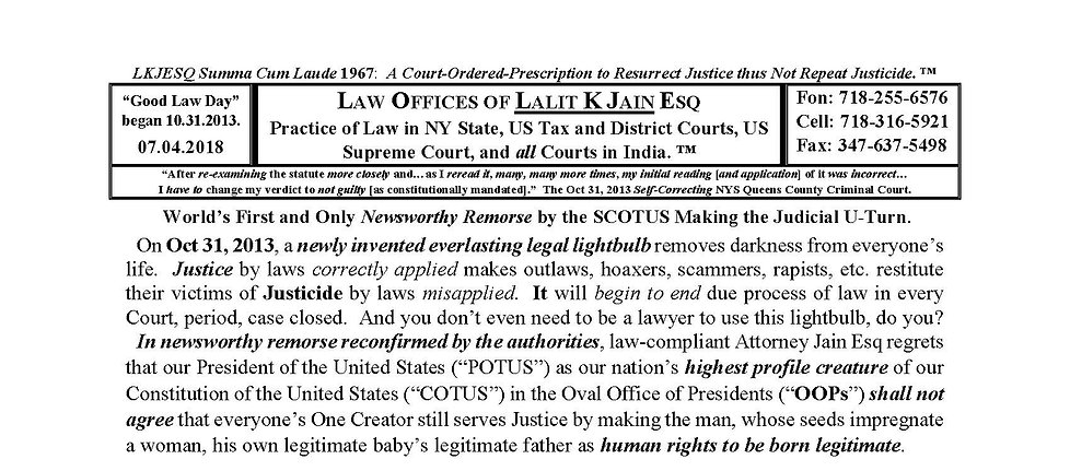 truthisprudence, www.truthisprudence.com, Lalit K. Jain Esq., Justicide, Law Offices of Lalit K Jain Esq., 718-255-6576, LKJESQ@lkjesq.com, lkjesq@gmail.com, TruthIsPrudence, JurIsPrudence, Lex, Sex, Lie, Perjury, Kmindopath, Psychopath, Psychology, Kmindology, Lawyer, Liar, Predator, President, Trump, Obama, Clinton, Justice, Injustice, Justicide, Peoplitis, Googlitis