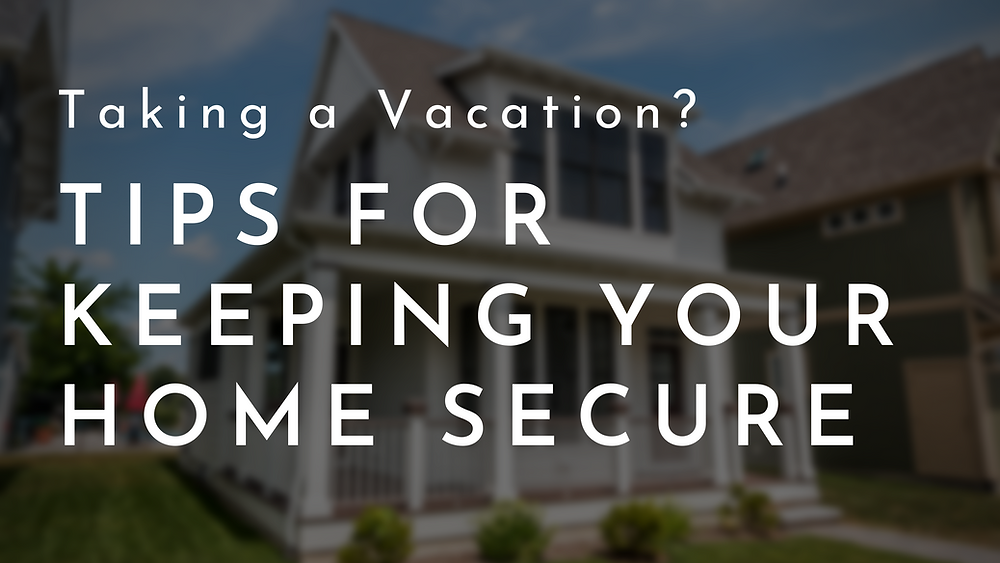 Tips For Keeping Your Home Secure On Vacation