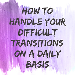 How to Handle Your Difficult Transitions