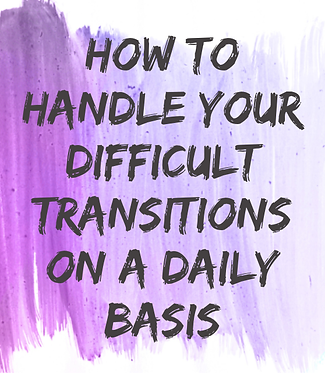 How to Handle Your Difficult Transitions on a Daily Basis