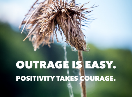Outrage is easy.  Positivity takes courage.