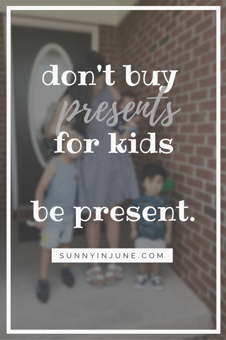 don't buy presents, be present.