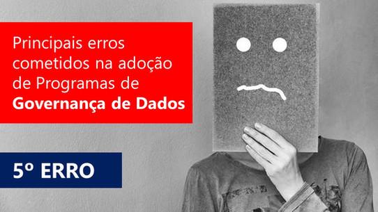 Principais erros cometidos na adoção de Programas de Governança de Dados - Quinto Erro - Ignorar os