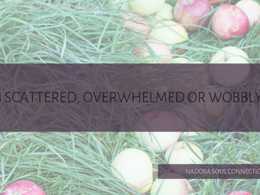 Feeling scattered, overwhelmed or wobbly?... Find out why.